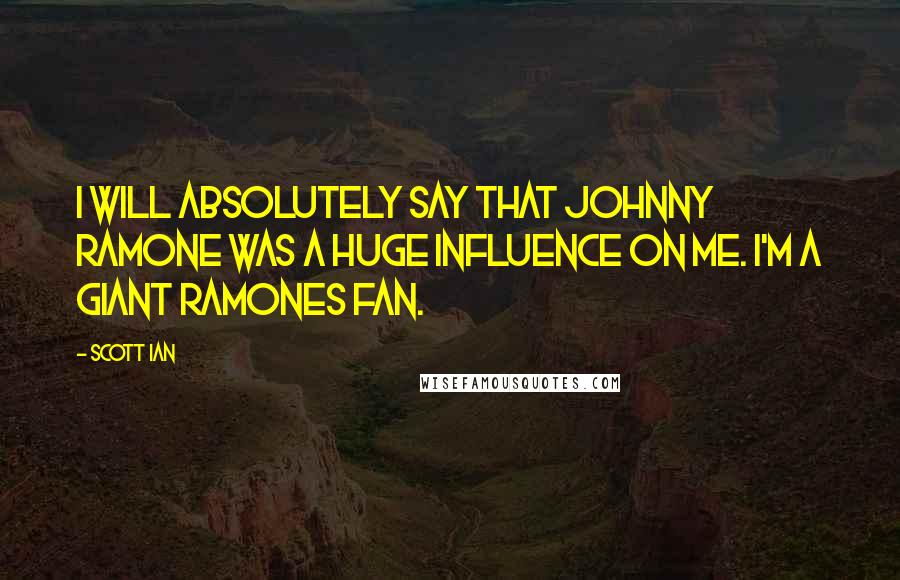 Scott Ian quotes: I will absolutely say that Johnny Ramone was a huge influence on me. I'm a giant Ramones fan.