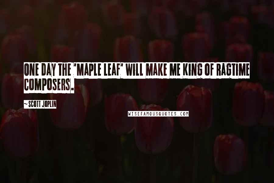 Scott Joplin quotes: One day the 'Maple Leaf' will make me King of Ragtime Composers.