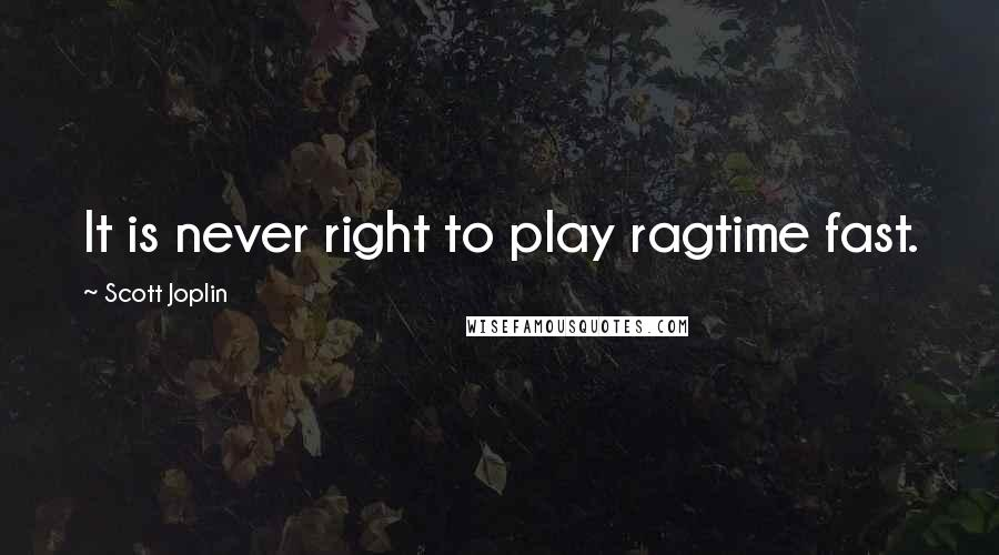Scott Joplin quotes: It is never right to play ragtime fast.