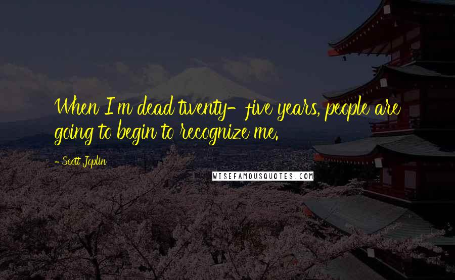 Scott Joplin quotes: When I'm dead twenty-five years, people are going to begin to recognize me.
