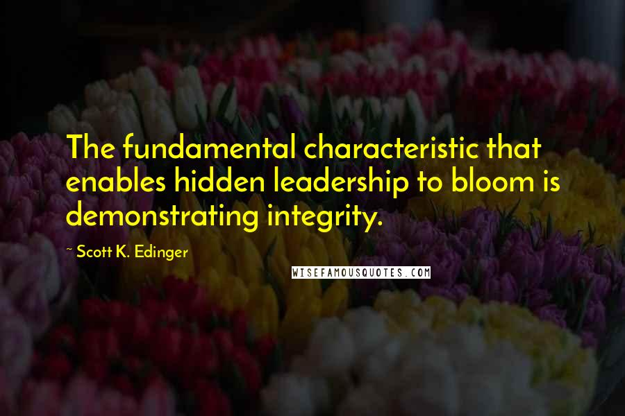 Scott K. Edinger quotes: The fundamental characteristic that enables hidden leadership to bloom is demonstrating integrity.