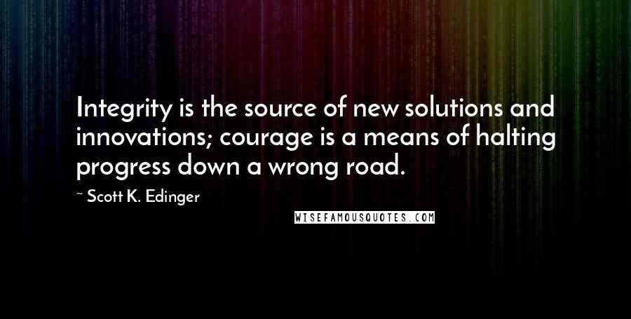 Scott K. Edinger quotes: Integrity is the source of new solutions and innovations; courage is a means of halting progress down a wrong road.