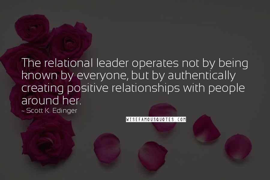 Scott K. Edinger quotes: The relational leader operates not by being known by everyone, but by authentically creating positive relationships with people around her.