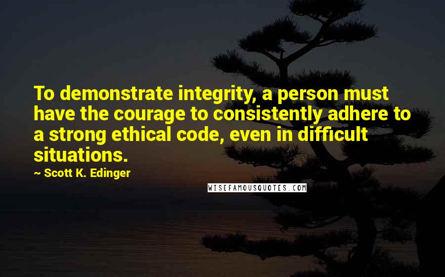 Scott K. Edinger quotes: To demonstrate integrity, a person must have the courage to consistently adhere to a strong ethical code, even in difficult situations.