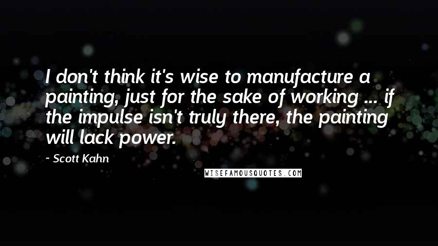 Scott Kahn quotes: I don't think it's wise to manufacture a painting, just for the sake of working ... if the impulse isn't truly there, the painting will lack power.