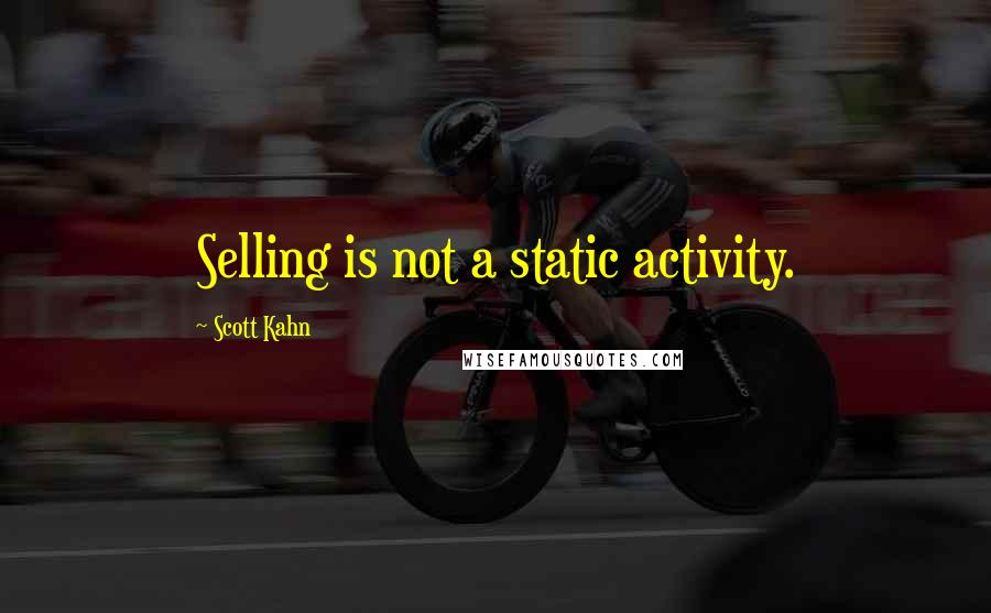 Scott Kahn quotes: Selling is not a static activity.