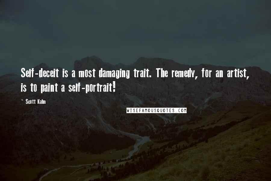 Scott Kahn quotes: Self-deceit is a most damaging trait. The remedy, for an artist, is to paint a self-portrait!