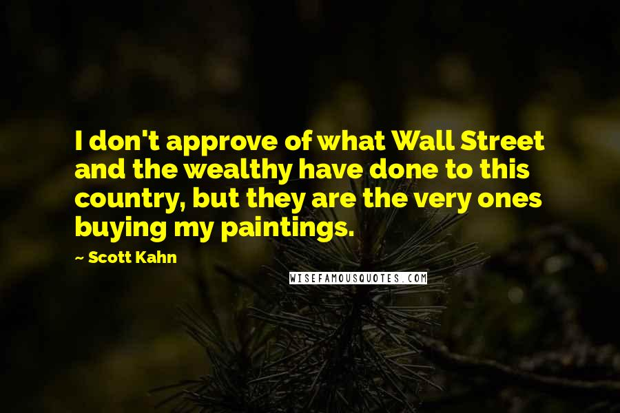 Scott Kahn quotes: I don't approve of what Wall Street and the wealthy have done to this country, but they are the very ones buying my paintings.