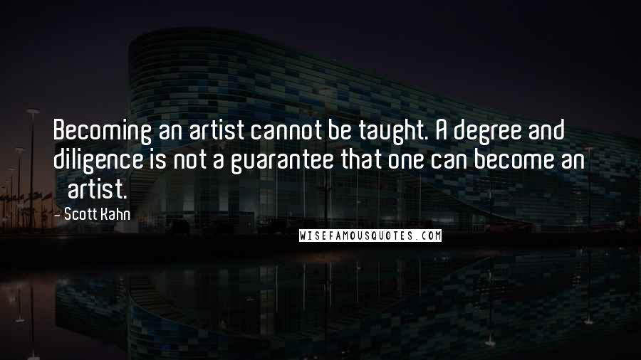 Scott Kahn quotes: Becoming an artist cannot be taught. A degree and diligence is not a guarantee that one can become an 'artist.