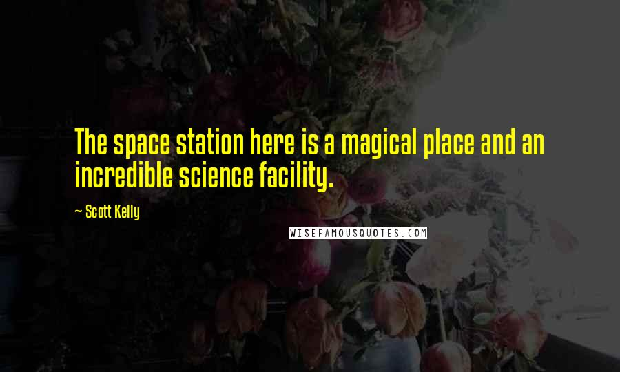 Scott Kelly quotes: The space station here is a magical place and an incredible science facility.