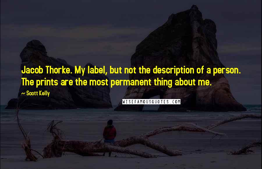 Scott Kelly quotes: Jacob Thorke. My label, but not the description of a person. The prints are the most permanent thing about me.