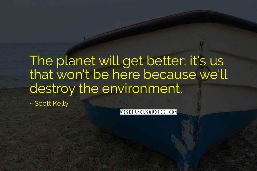 Scott Kelly quotes: The planet will get better; it's us that won't be here because we'll destroy the environment.