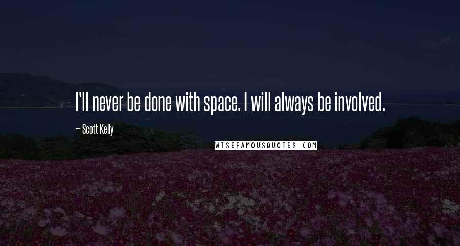 Scott Kelly quotes: I'll never be done with space. I will always be involved.