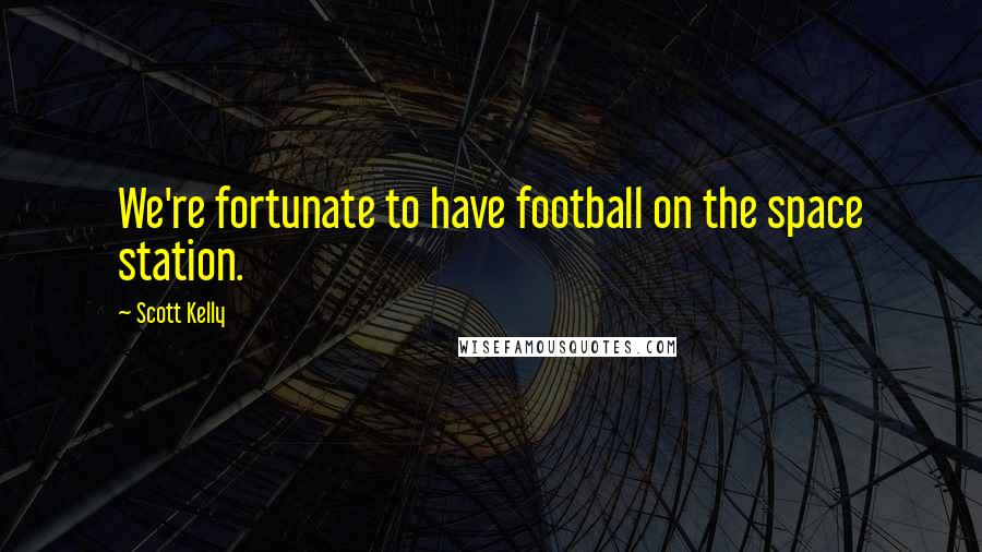Scott Kelly quotes: We're fortunate to have football on the space station.