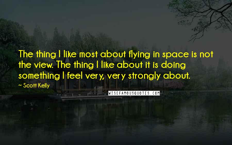 Scott Kelly quotes: The thing I like most about flying in space is not the view. The thing I like about it is doing something I feel very, very strongly about.