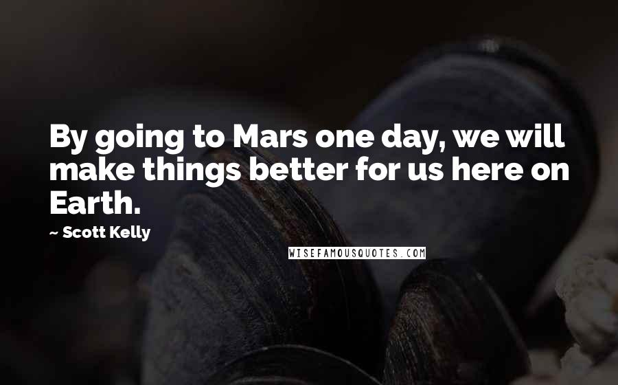 Scott Kelly quotes: By going to Mars one day, we will make things better for us here on Earth.