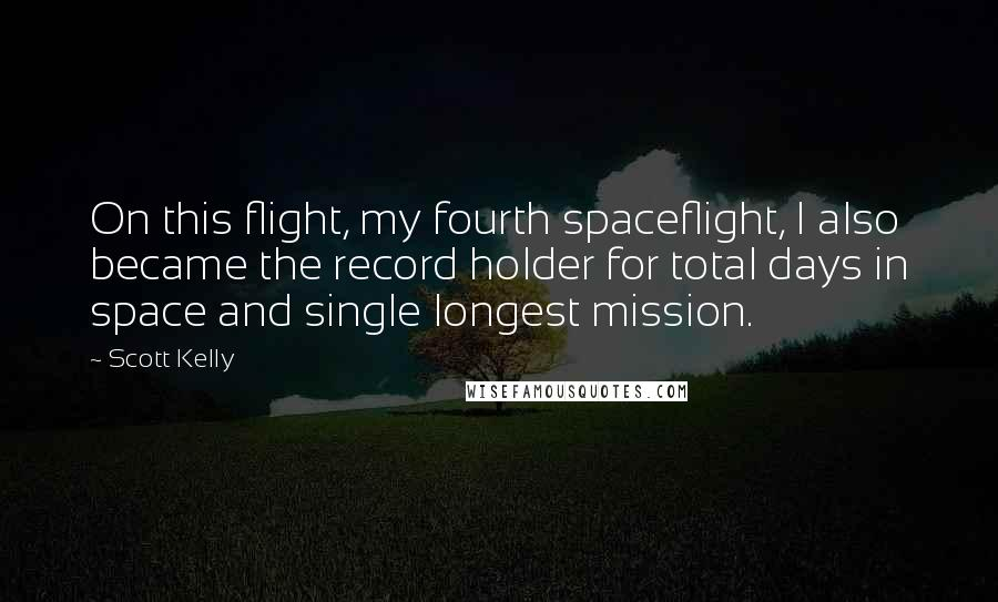 Scott Kelly quotes: On this flight, my fourth spaceflight, I also became the record holder for total days in space and single longest mission.