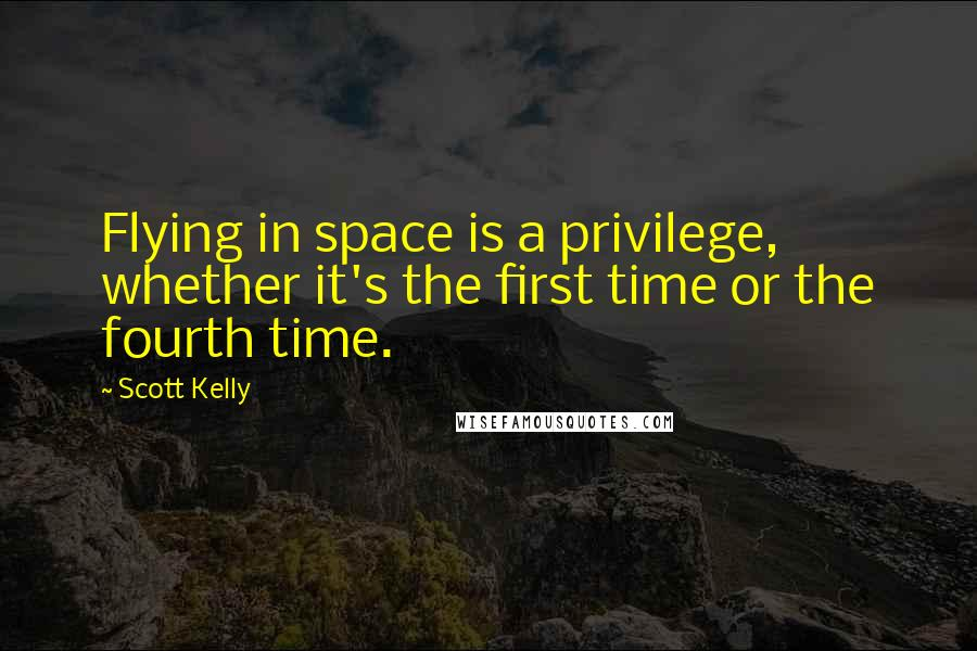 Scott Kelly quotes: Flying in space is a privilege, whether it's the first time or the fourth time.