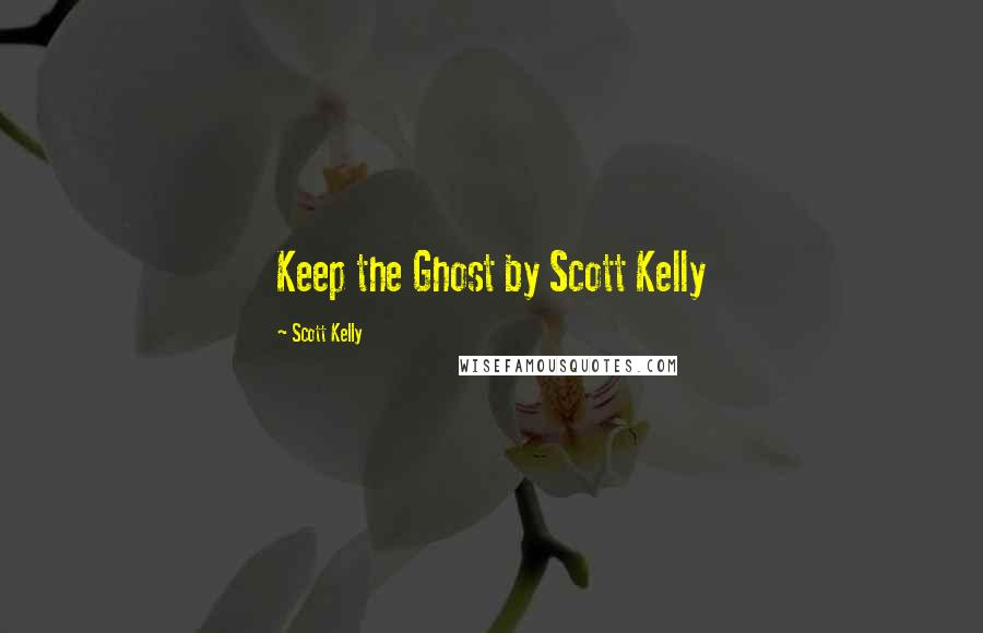 Scott Kelly quotes: Keep the Ghost by Scott Kelly