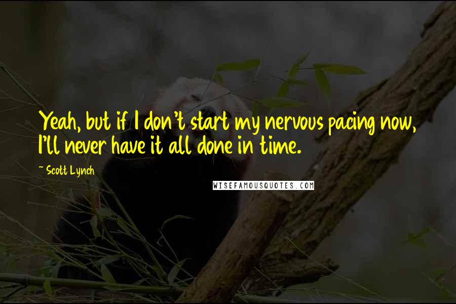Scott Lynch quotes: Yeah, but if I don't start my nervous pacing now, I'll never have it all done in time.