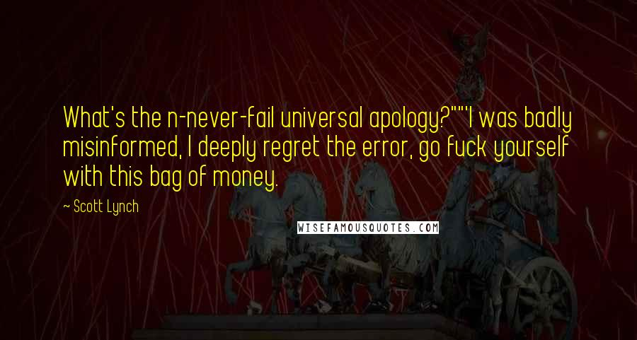 """Scott Lynch quotes: What's the n-never-fail universal apology?""""""""'I was badly misinformed, I deeply regret the error, go fuck yourself with this bag of money."""