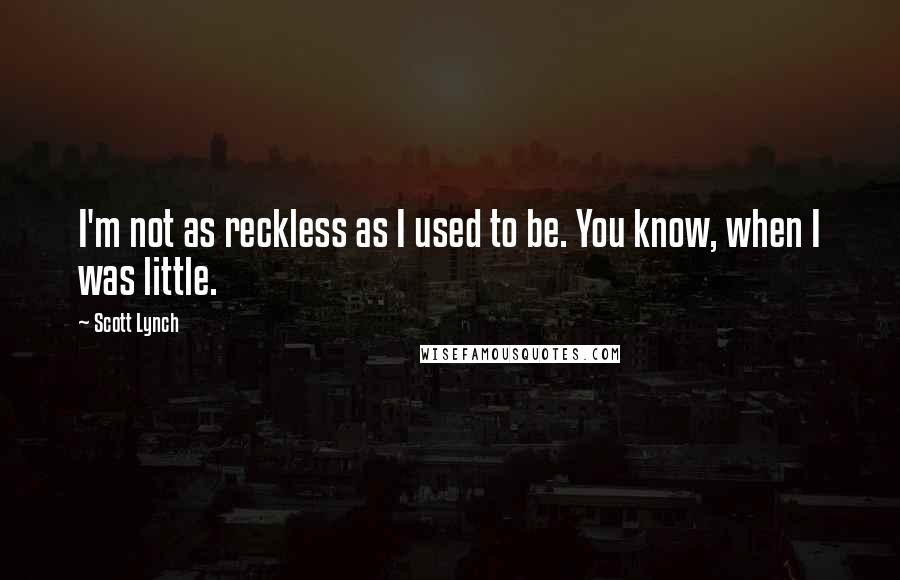 Scott Lynch quotes: I'm not as reckless as I used to be. You know, when I was little.