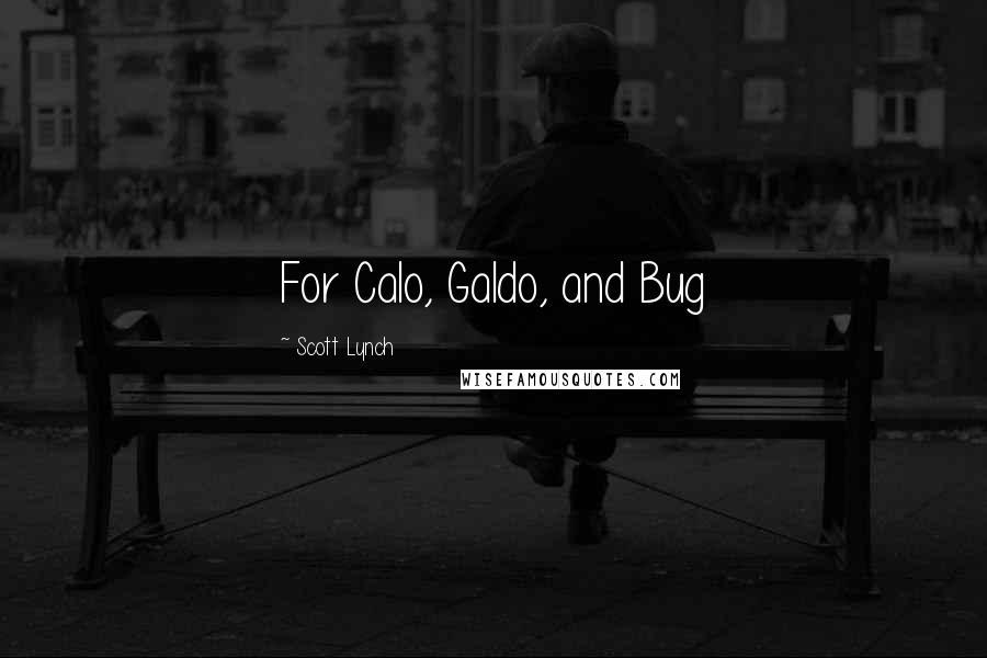 Scott Lynch quotes: For Calo, Galdo, and Bug
