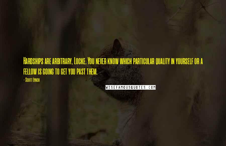 Scott Lynch quotes: Hardships are arbitrary, Locke. You never know which particular quality in yourself or a fellow is going to get you past them.