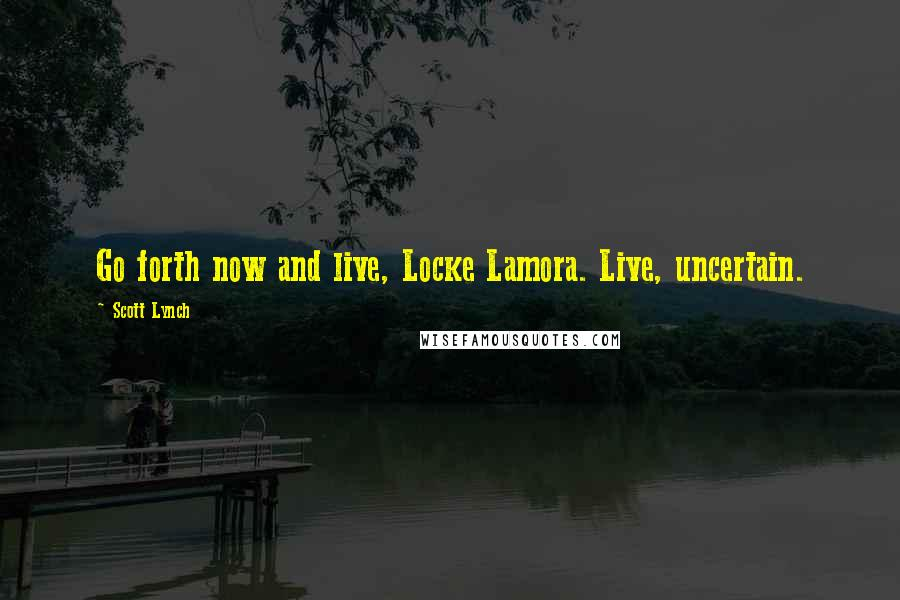 Scott Lynch quotes: Go forth now and live, Locke Lamora. Live, uncertain.