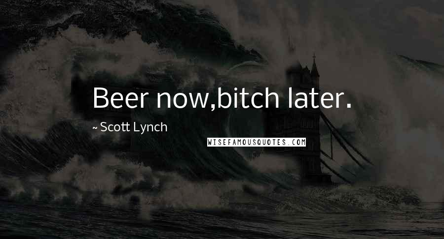 Scott Lynch quotes: Beer now,bitch later.