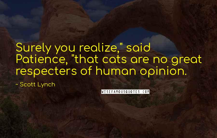 """Scott Lynch quotes: Surely you realize,"""" said Patience, """"that cats are no great respecters of human opinion."""