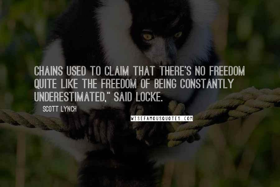 """Scott Lynch quotes: Chains used to claim that there's no freedom quite like the freedom of being constantly underestimated,"""" said Locke."""