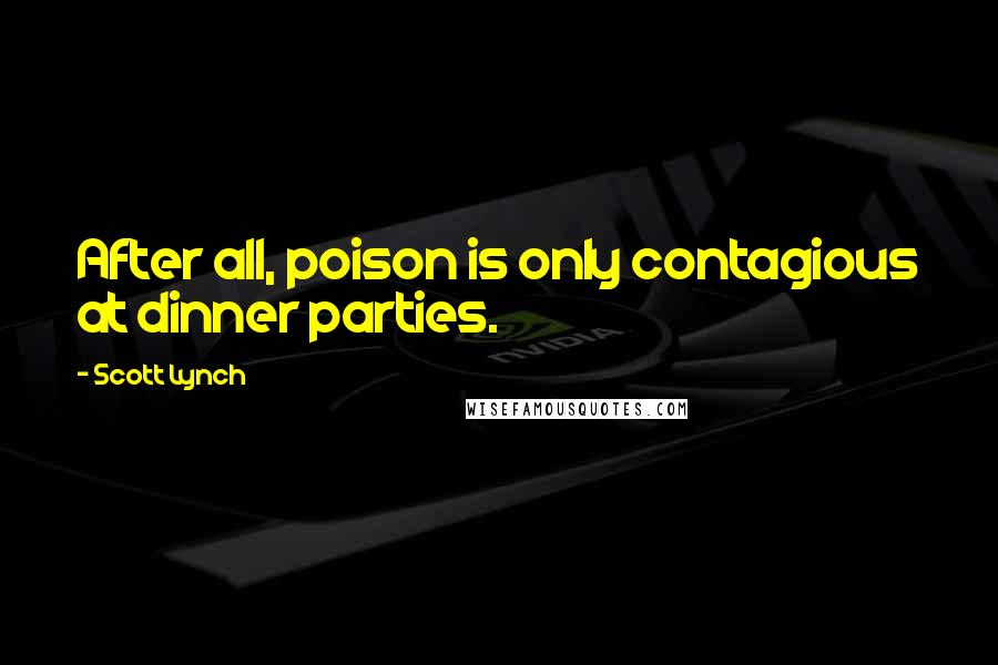Scott Lynch quotes: After all, poison is only contagious at dinner parties.