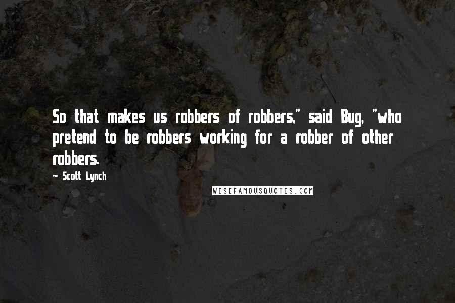 """Scott Lynch quotes: So that makes us robbers of robbers,"""" said Bug, """"who pretend to be robbers working for a robber of other robbers."""