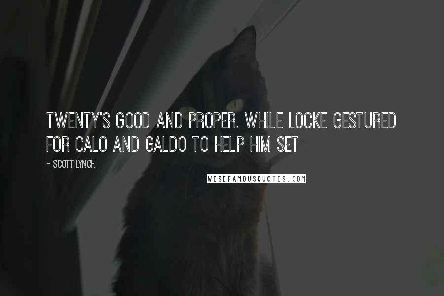 Scott Lynch quotes: Twenty's good and proper. While Locke gestured for Calo and Galdo to help him set
