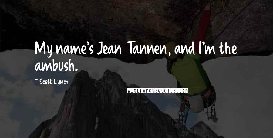 Scott Lynch quotes: My name's Jean Tannen, and I'm the ambush.