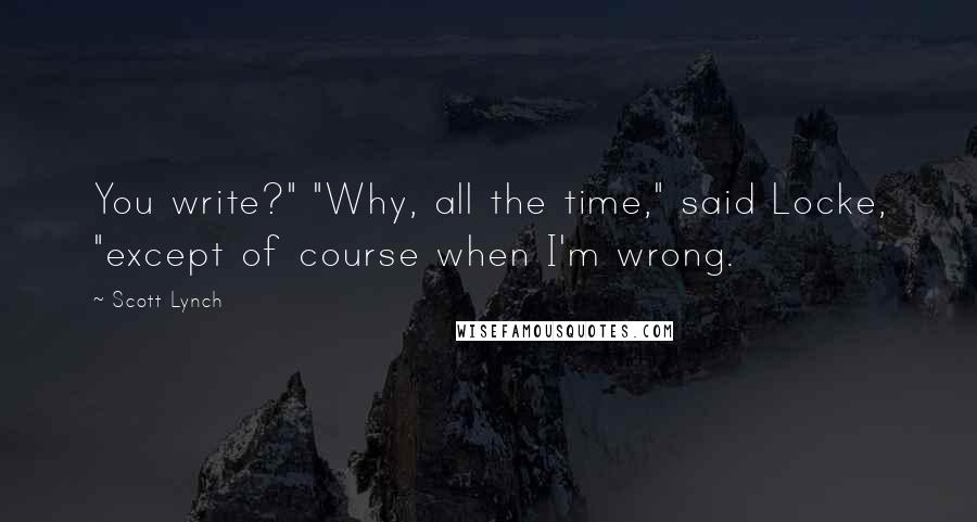 """Scott Lynch quotes: You write?"""" """"Why, all the time,"""" said Locke, """"except of course when I'm wrong."""