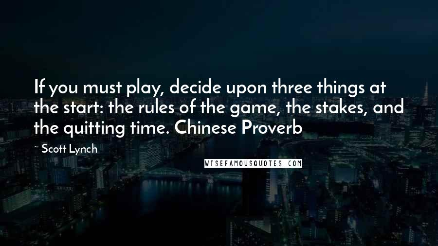 Scott Lynch quotes: If you must play, decide upon three things at the start: the rules of the game, the stakes, and the quitting time. Chinese Proverb