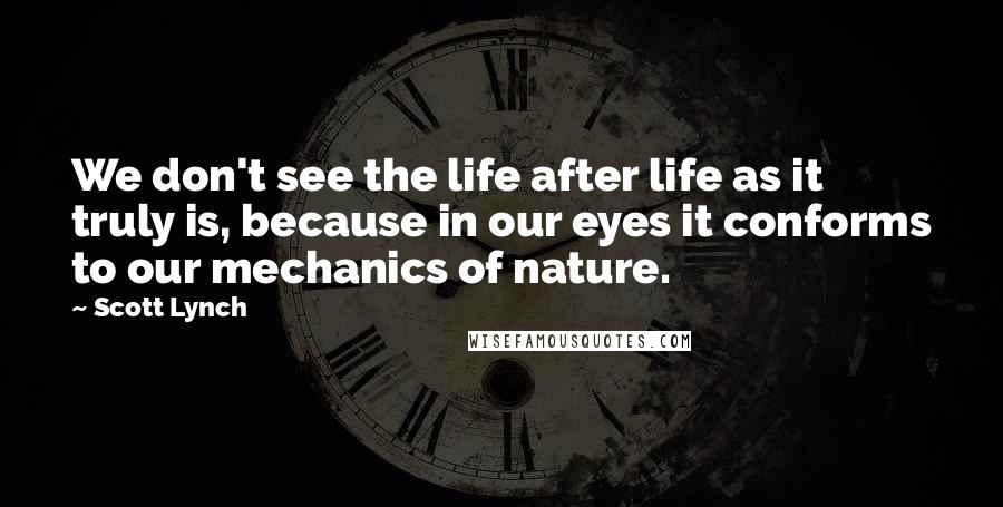 Scott Lynch quotes: We don't see the life after life as it truly is, because in our eyes it conforms to our mechanics of nature.