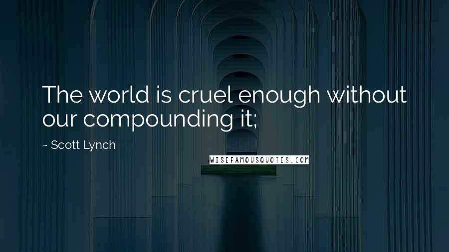 Scott Lynch quotes: The world is cruel enough without our compounding it;