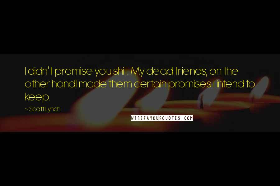Scott Lynch quotes: I didn't promise you shit. My dead friends, on the other handI made them certain promises I intend to keep.
