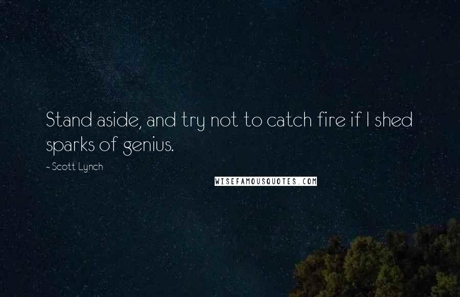 Scott Lynch quotes: Stand aside, and try not to catch fire if I shed sparks of genius.