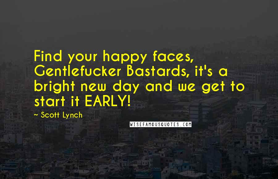 Scott Lynch quotes: Find your happy faces, Gentlefucker Bastards, it's a bright new day and we get to start it EARLY!