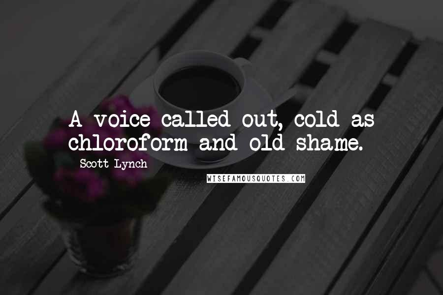 Scott Lynch quotes: A voice called out, cold as chloroform and old shame.
