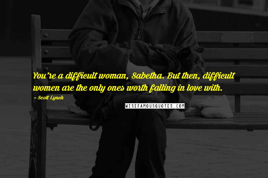 Scott Lynch quotes: You're a difficult woman, Sabetha. But then, difficult women are the only ones worth falling in love with.
