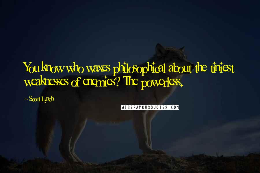 Scott Lynch quotes: You know who waxes philosophical about the tiniest weaknesses of enemies? The powerless.