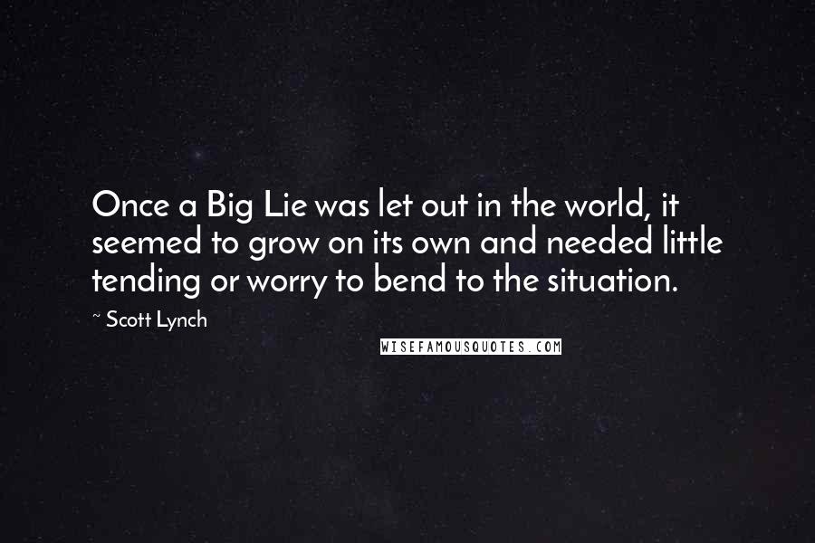 Scott Lynch quotes: Once a Big Lie was let out in the world, it seemed to grow on its own and needed little tending or worry to bend to the situation.