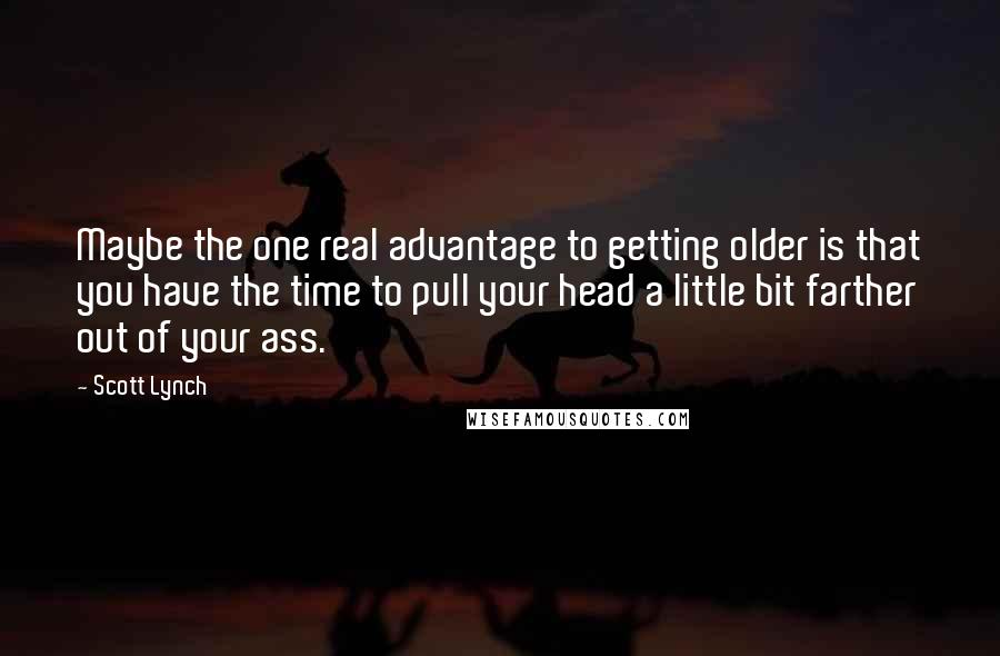 Scott Lynch quotes: Maybe the one real advantage to getting older is that you have the time to pull your head a little bit farther out of your ass.