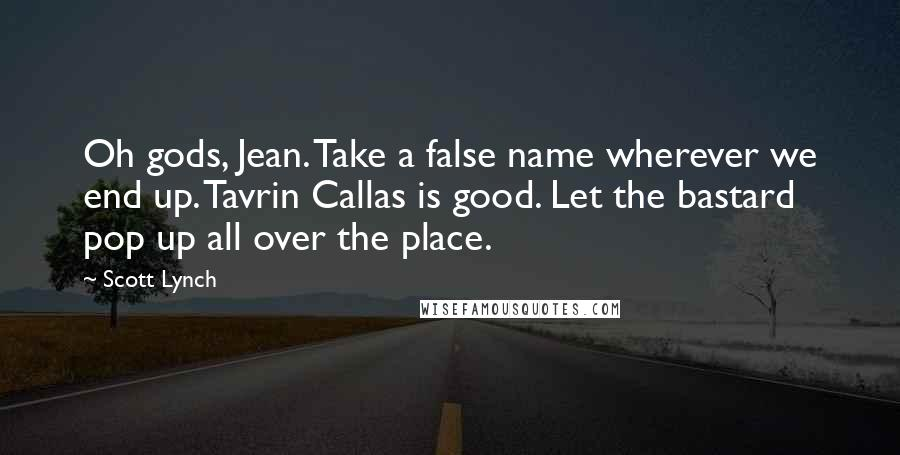 Scott Lynch quotes: Oh gods, Jean. Take a false name wherever we end up. Tavrin Callas is good. Let the bastard pop up all over the place.