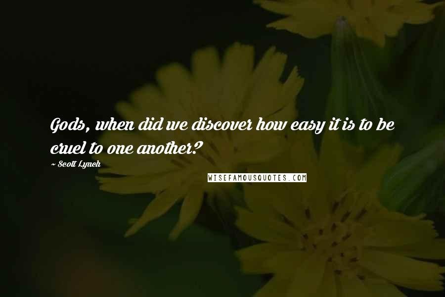 Scott Lynch quotes: Gods, when did we discover how easy it is to be cruel to one another?